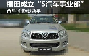 """福田成立""""S汽车事业部"""" 两年推6款新车"""