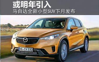 马自达全新小型SUV下月发布 或明年引入