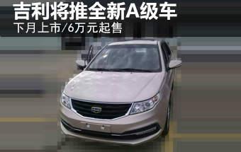 吉利将推全新A级车-下月上市 6万元起售