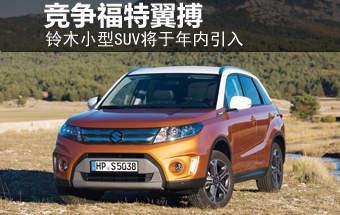 铃木小型SUV将于年内引入 竞争福特翼搏