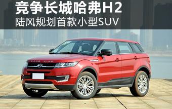 陆风规划首款小型SUV 将竞争长城哈弗H2