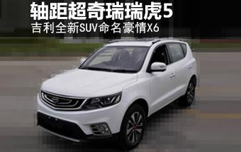 """吉利全新SUV命名""""豪情X6"""" 轴距超瑞虎5"""