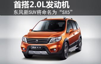 """东风新SUV将命名""""SX5"""" 首搭2.0L发动机"""