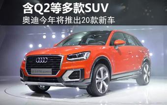 奥迪今年将推20款新车 涵Q2等多款SUV