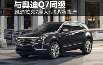 凯迪拉克7座大型SUV将投产 与奥迪Q7同级-凯迪拉克 文章 淄博信息港