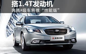 """奔腾A级车增""""性能版"""" 将搭1.4T发动机"""