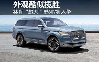 """林肯""""超大""""型SUV将入华 外观酷似揽胜"""