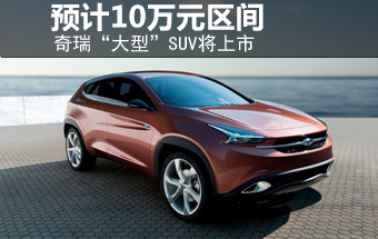 """奇瑞""""大型""""SUV将上市 预计10万元区间"""