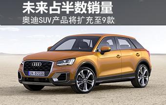 奥迪SUV产品将扩充至9款 未来占半数销量