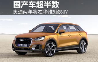 奥迪两年内将在华推5款SUV 国产车超半数