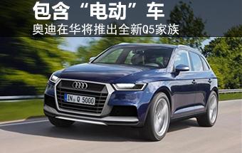 """奥迪在华将推全新Q5家族 包含""""电动""""车"""