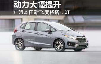 广汽本田飞度将搭1.0T引擎 动力大幅提升