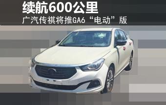 """广汽传祺将推GA6""""电动""""版 续航600公里"""