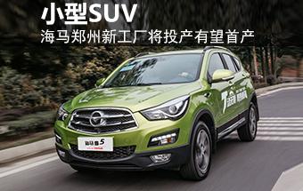 海马郑州新工厂将投产 有望首产小型SUV