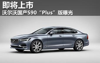 """沃尔沃国产S90""""Plus""""版曝光 即将上市-沃尔沃 文章高清图片"""
