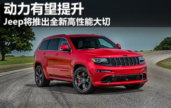 Jeep将推出全新高性能大切 动力有望提升