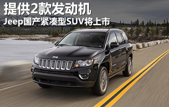 Jeep国产紧凑型SUV将上市 提供2款发动机