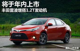 丰田雷凌增搭1.2T发动机 将于年内上市