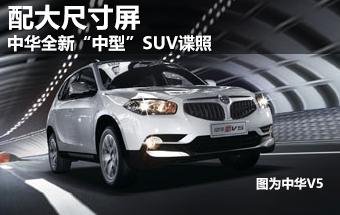"""中华全新""""中型""""SUV谍照 配大尺寸液晶屏"""