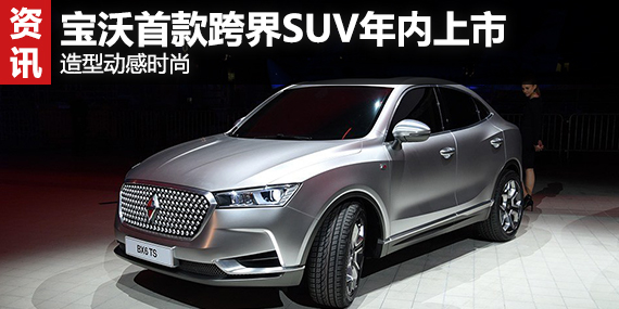 宝沃首款跨界SUV年内上市 造型动感时尚